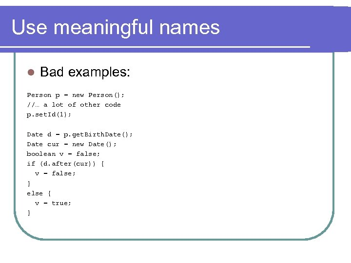 Use meaningful names l Bad examples: Person p = new Person(); //… a lot