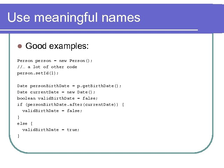 Use meaningful names l Good examples: Person person = new Person(); //… a lot