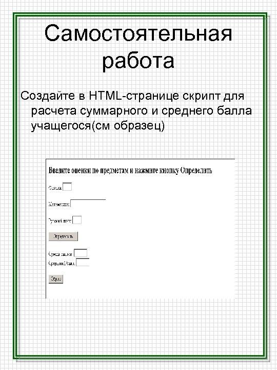 Самостоятельная работа Создайте в HTML-странице скрипт для расчета суммарного и среднего балла учащегося(см образец)