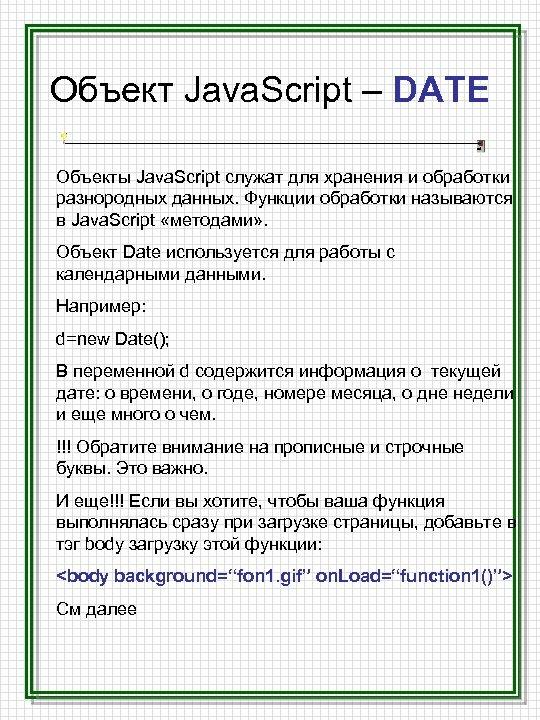 Объект Java. Script – DATE Объекты Java. Script служат для хранения и обработки разнородных