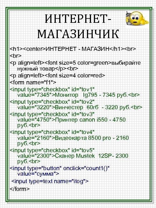 ИНТЕРНЕТМАГАЗИНЧИК <h 1><center>ИНТЕРНЕТ - МАГАЗИН</h 1> <p align=left><font size=5 color=green>выбирайте нужный товар</p> <p align=left><font