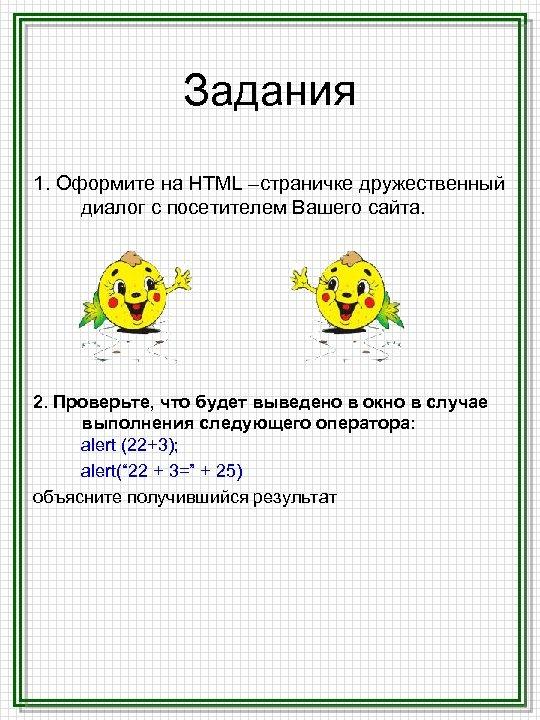 Задания 1. Оформите на HTML –страничке дружественный диалог с посетителем Вашего сайта. 2. Проверьте,