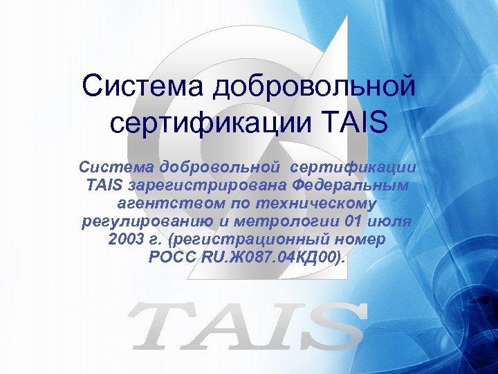 Система добровольной сертификации TAIS зарегистрирована Федеральным агентством по техническому регулированию и метрологии 01 июля