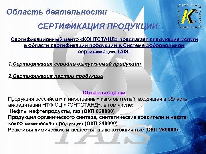 Область деятельности СЕРТИФИКАЦИЯ ПРОДУКЦИИ: Сертификационный центр «КОНТСТАНД» предлагает следующие услуги в области сертификации продукции