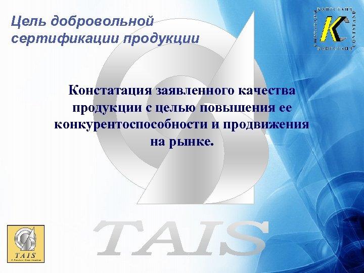Цель добровольной сертификации продукции Констатация заявленного качества продукции с целью повышения ее конкурентоспособности и
