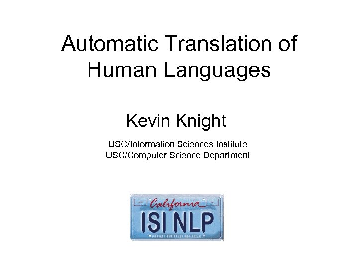 Automatic Translation of Human Languages Kevin Knight USC/Information Sciences Institute USC/Computer Science Department