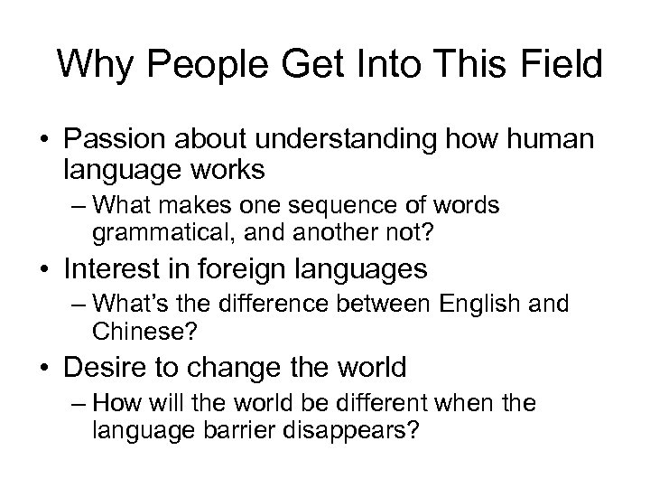 Why People Get Into This Field • Passion about understanding how human language works