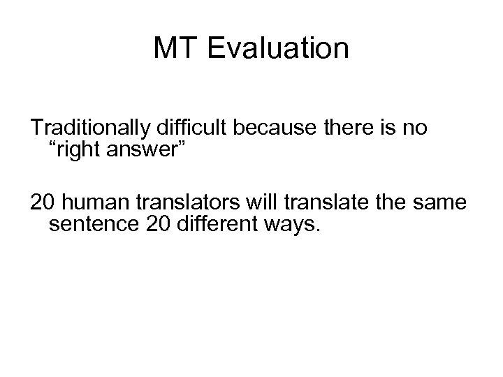 """MT Evaluation Traditionally difficult because there is no """"right answer"""" 20 human translators will"""