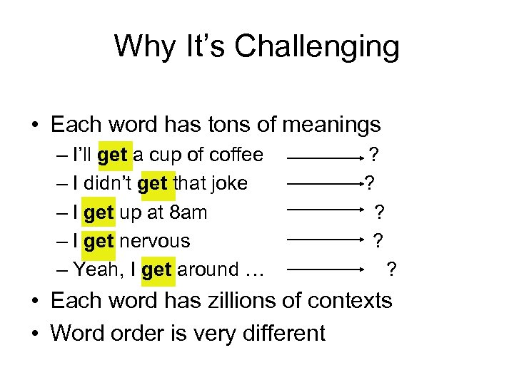 Why It's Challenging • Each word has tons of meanings – I'll get a