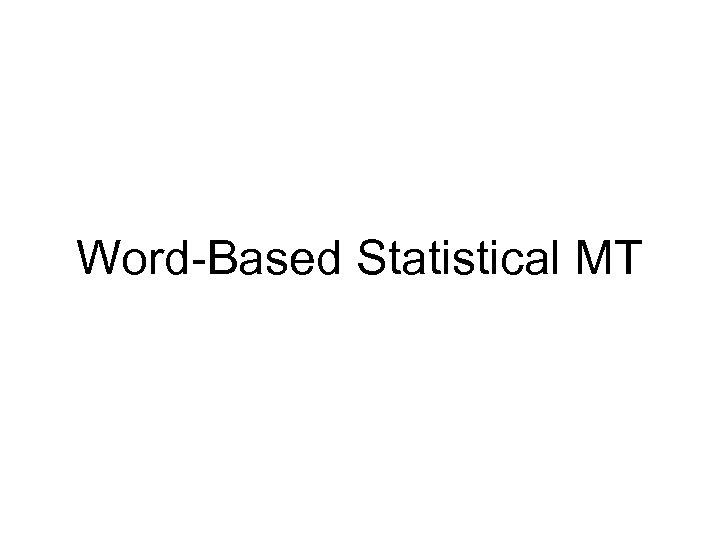 Word-Based Statistical MT