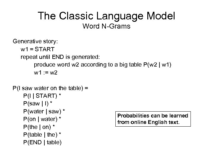 The Classic Language Model Word N-Grams Generative story: w 1 = START repeat until