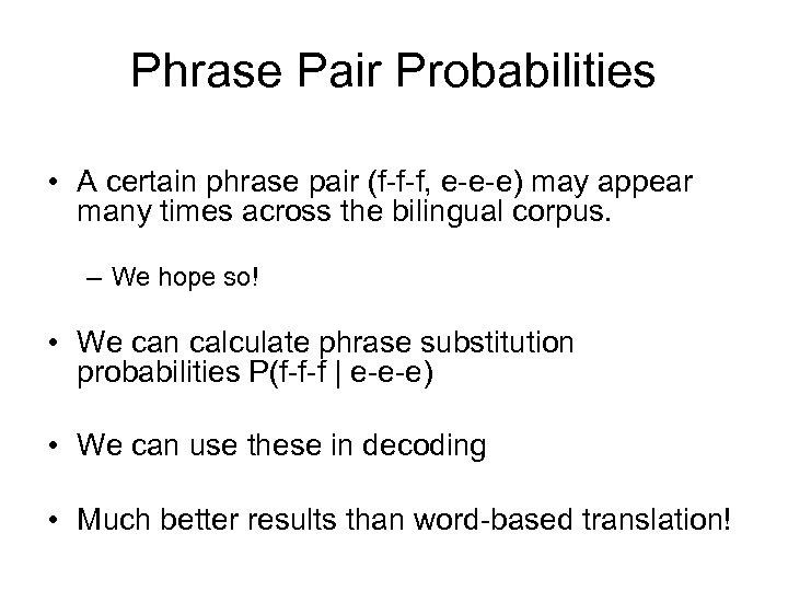 Phrase Pair Probabilities • A certain phrase pair (f-f-f, e-e-e) may appear many times