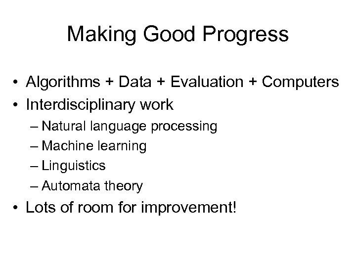 Making Good Progress • Algorithms + Data + Evaluation + Computers • Interdisciplinary work