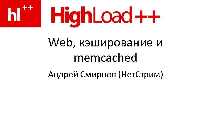 Web, кэширование и memcached Андрей Смирнов (Нет. Стрим)