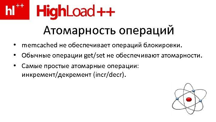 Атомарность операций • memcached не обеспечивает операций блокировки. • Обычные операции get/set не обеспечивают