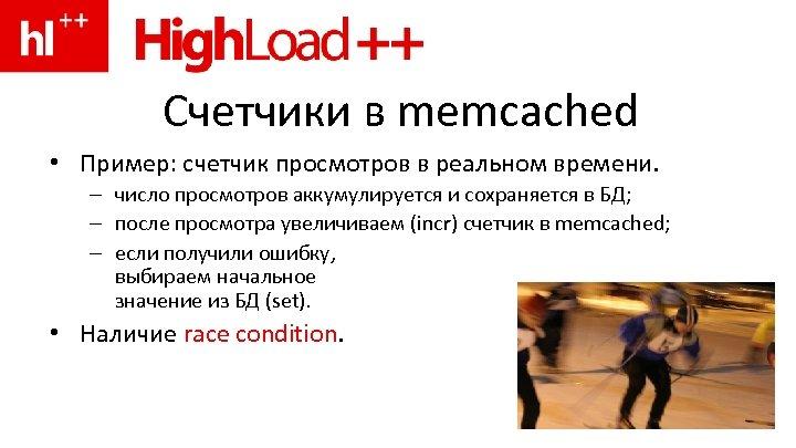 Счетчики в memcached • Пример: счетчик просмотров в реальном времени. – число просмотров аккумулируется