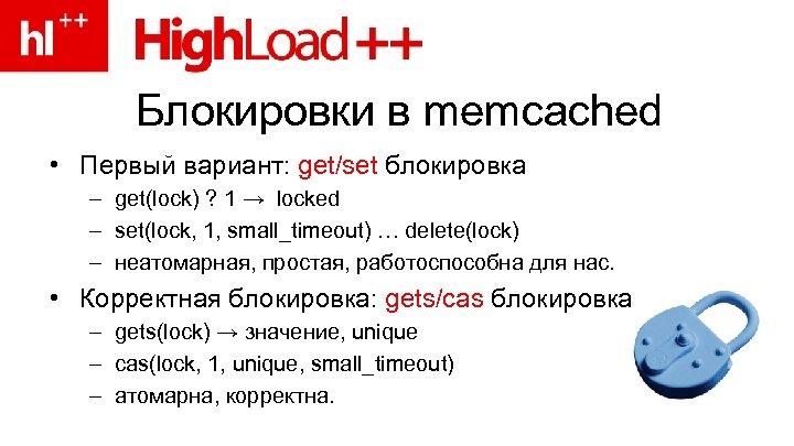 Блокировки в memcached • Первый вариант: get/set блокировка – get(lock) ? 1 → locked
