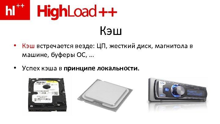 Кэш • Кэш встречается везде: ЦП, жесткий диск, магнитола в машине, буферы ОС, …