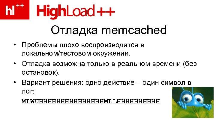 Отладка memcached • Проблемы плохо воспроизводятся в локальном/тестовом окружении. • Отладка возможна только в