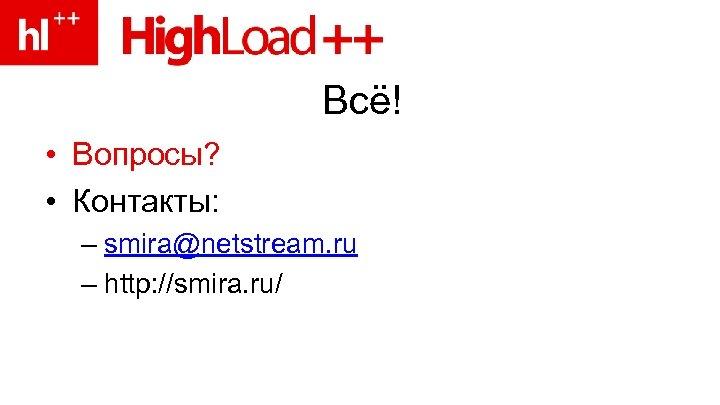 Всё! • Вопросы? • Контакты: – smira@netstream. ru – http: //smira. ru/