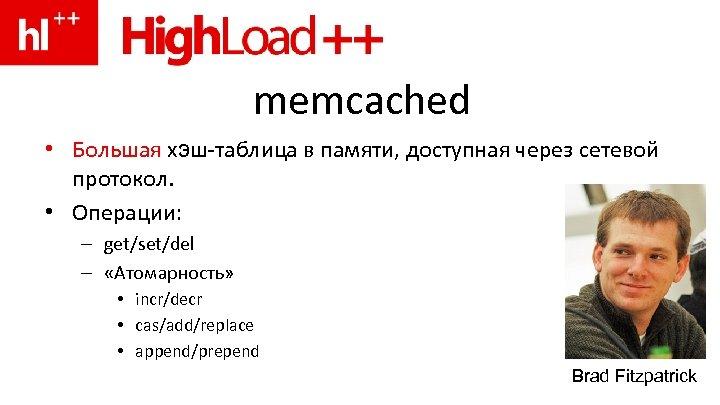 memcached • Большая хэш-таблица в памяти, доступная через сетевой протокол. • Операции: – get/set/del