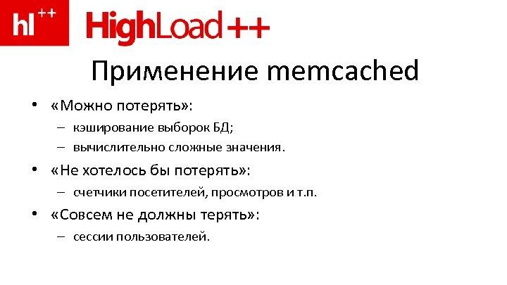 Применение memcached • «Можно потерять» : – кэширование выборок БД; – вычислительно сложные значения.