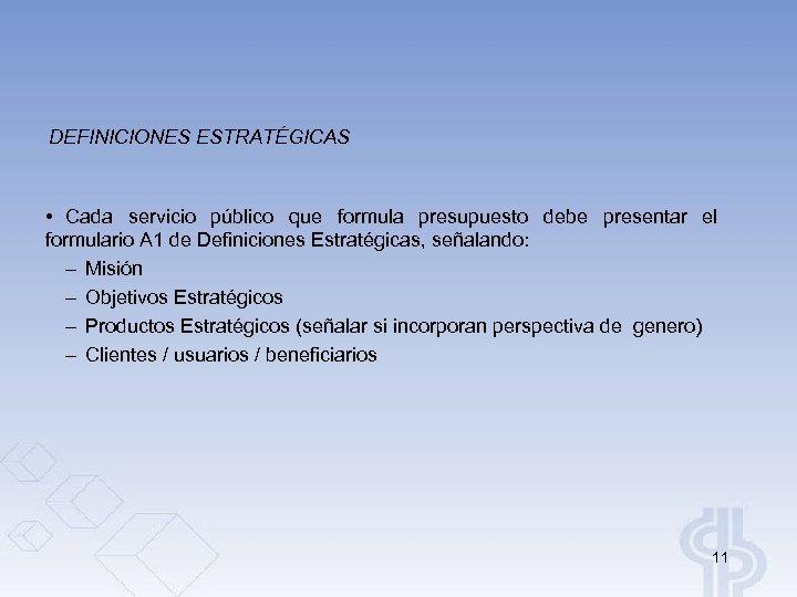 DEFINICIONES ESTRATÉGICAS • Cada servicio público que formula presupuesto debe presentar el formulario A