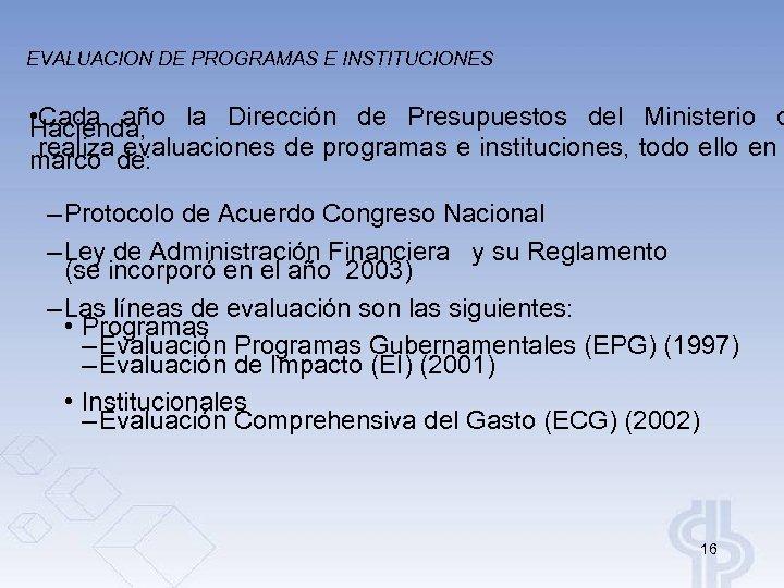 EVALUACION DE PROGRAMAS E INSTITUCIONES • Cada año la Dirección de Presupuestos del Ministerio