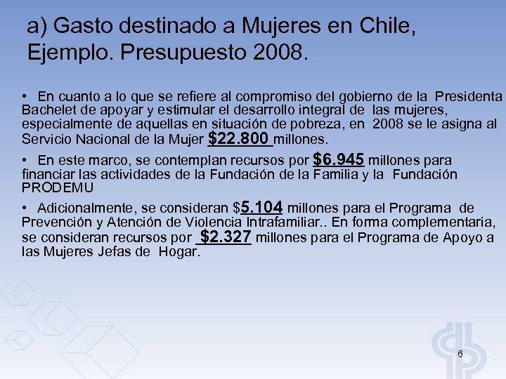 a) Gasto destinado a Mujeres en Chile, Ejemplo. Presupuesto 2008. • En cuanto a