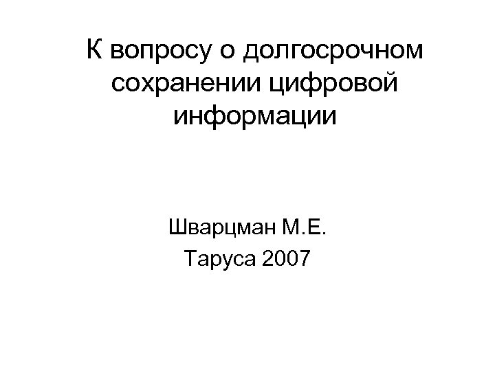 К вопросу о долгосрочном сохранении цифровой информации Шварцман М. Е. Таруса 2007