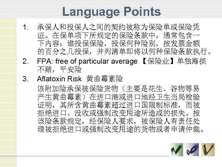 Language Points 1. 2. 3. 承保人和投保人之间的契约被称为保险单或保险凭 证。在保单项下所规定的保险条款中,通常包含一 下内容:谁投保保险,投保何种险别,按发票金额 的百分之几投保,并列清单即将以何种保险条款执行。 FPA: free of particular average