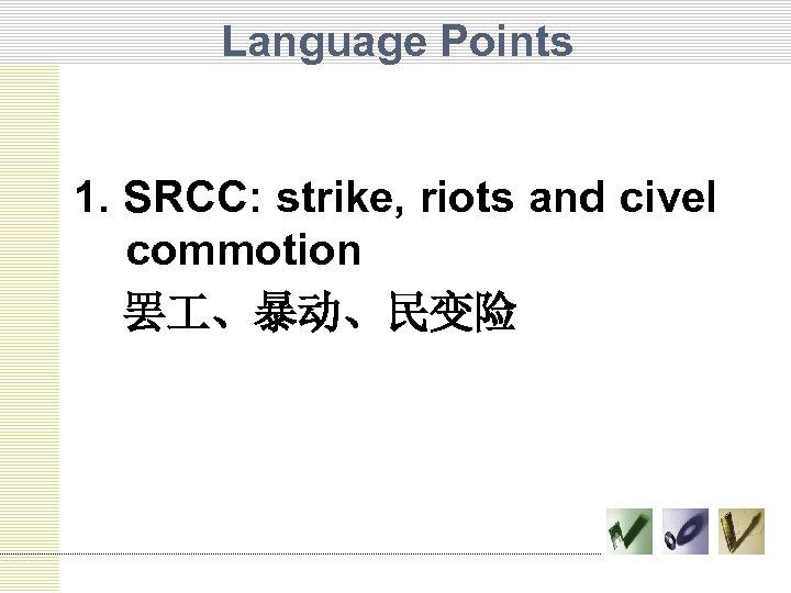 Language Points 1. SRCC: strike, riots and civel commotion 罢 、暴动、民变险