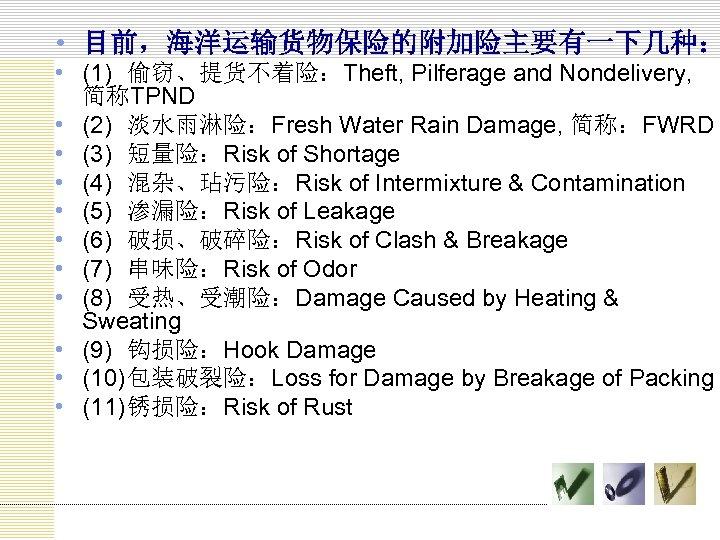 • 目前,海洋运输货物保险的附加险主要有一下几种: • (1) 偷窃、提货不着险:Theft, Pilferage and Nondelivery, 简称TPND • (2) 淡水雨淋险:Fresh Water