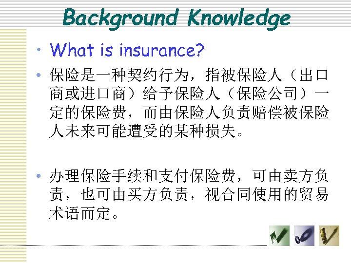 Background Knowledge • What is insurance? • 保险是一种契约行为,指被保险人(出口 商或进口商)给予保险人(保险公司)一 定的保险费,而由保险人负责赔偿被保险 人未来可能遭受的某种损失。 • 办理保险手续和支付保险费,可由卖方负 责,也可由买方负责,视合同使用的贸易