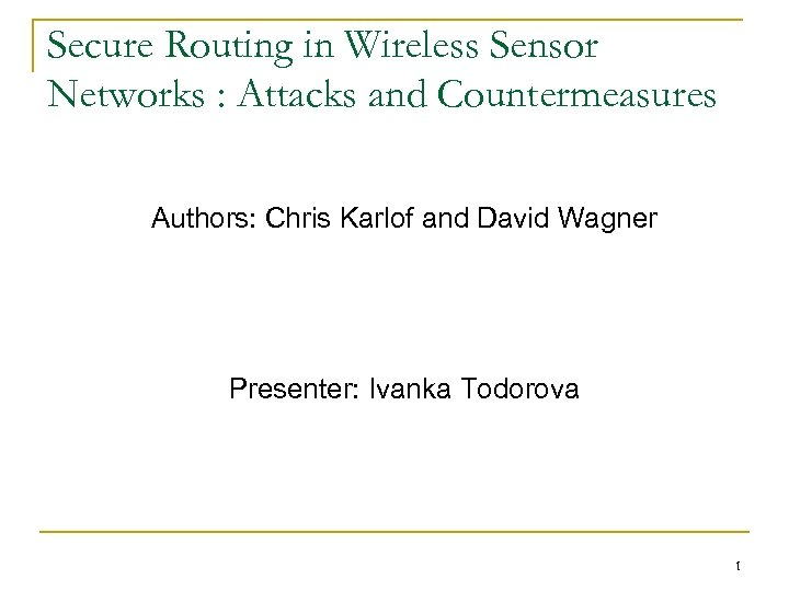 Secure Routing in Wireless Sensor Networks : Attacks and Countermeasures Authors: Chris Karlof and