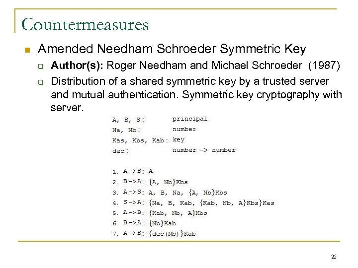 Countermeasures n Amended Needham Schroeder Symmetric Key q q Author(s): Roger Needham and Michael