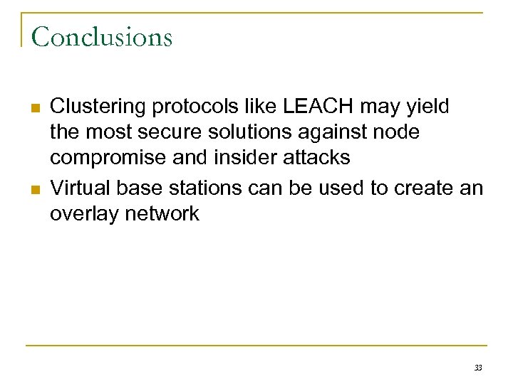 Conclusions n n Clustering protocols like LEACH may yield the most secure solutions against