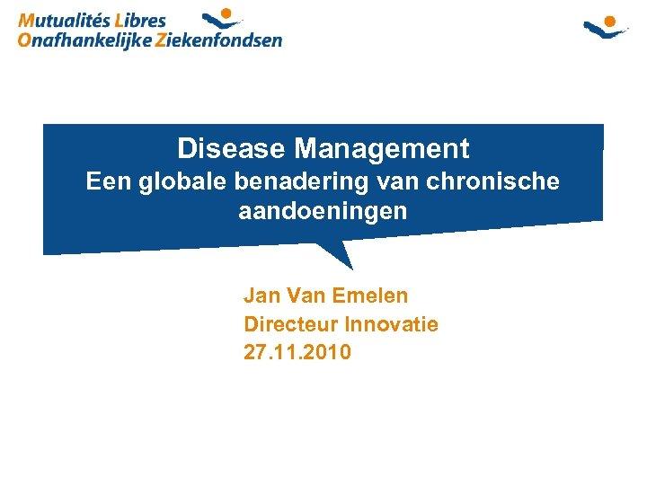 Disease Management Een globale benadering van chronische aandoeningen Jan Van Emelen Directeur Innovatie 27.