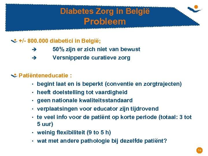 Diabetes Zorg in België Probleem +/- 800. 000 diabetici in België; è 50% zijn
