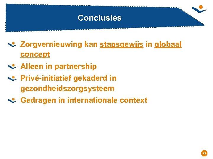 Conclusies Zorgvernieuwing kan stapsgewijs in globaal concept Alleen in partnership Privé-initiatief gekaderd in gezondheidszorgsysteem