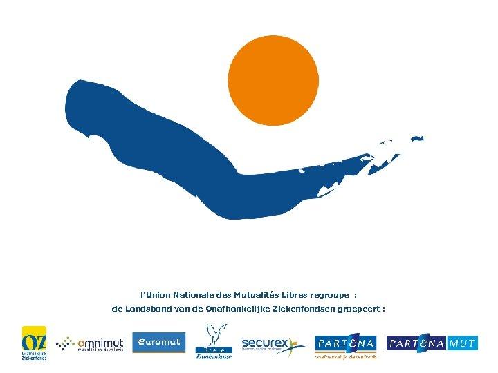 l'Union Nationale des Mutualités Libres regroupe : de Landsbond van de Onafhankelijke Ziekenfondsen groepeert