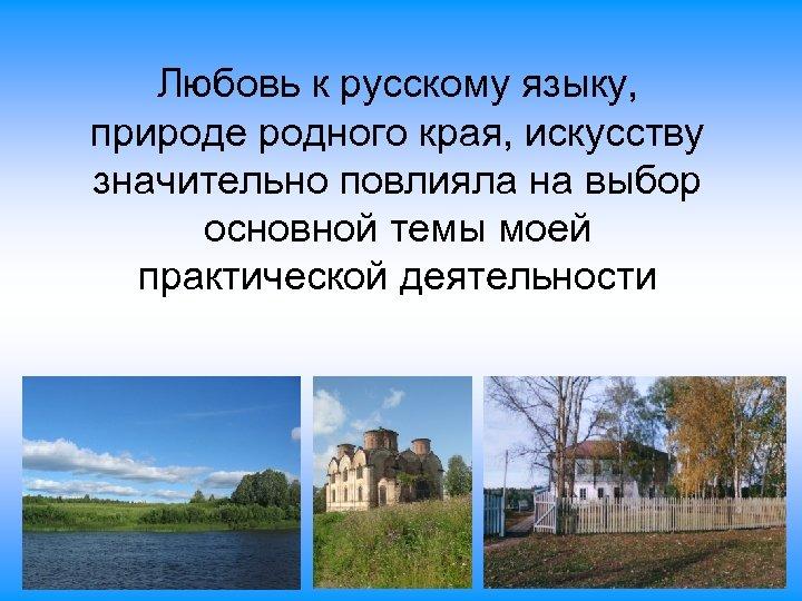 Любовь к русскому языку, природе родного края, искусству значительно повлияла на выбор основной темы