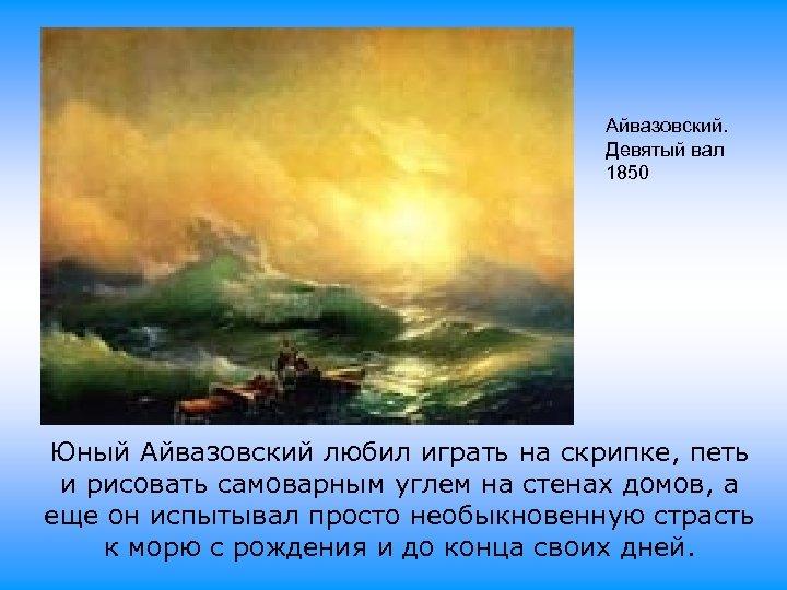 Айвазовский. Девятый вал 1850 Юный Айвазовский любил играть на скрипке, петь и рисовать самоварным