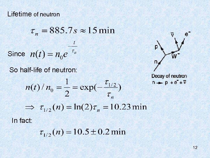 Lifetime of neutron Since So half-life of neutron: In fact: 12