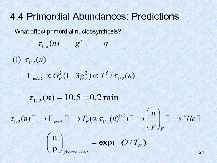 4. 4 Primordial Abundances: Predictions What affect primordial nucleosynthesis? 24