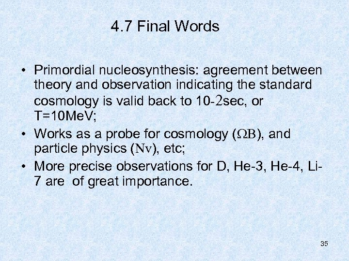 4. 7 Final Words • Primordial nucleosynthesis: agreement between theory and observation indicating the