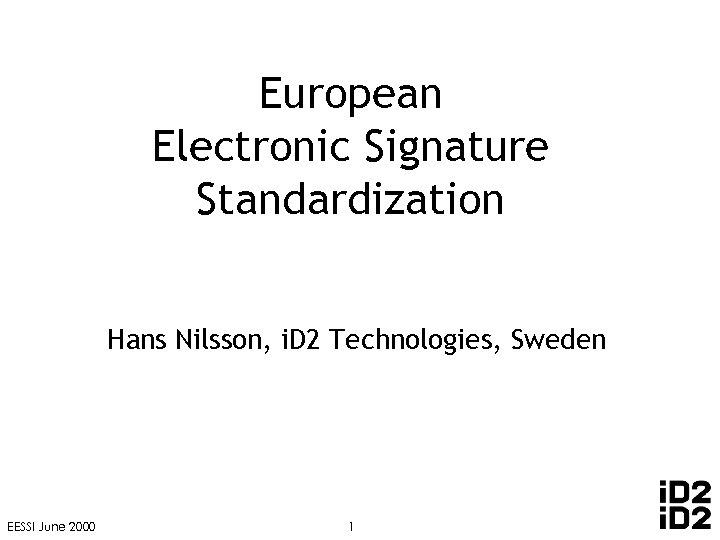 European Electronic Signature Standardization Hans Nilsson, i. D 2 Technologies, Sweden EESSI June 2000