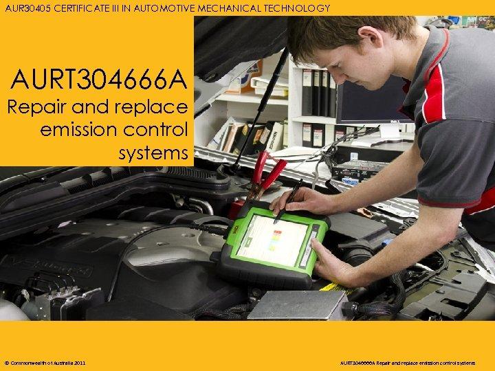 AURT 3046666 A REPAIR AND AUTOMOTIVE MECHANICAL TECHNOLOGY AUR 30405 CERTIFICATE III IN REPLACE