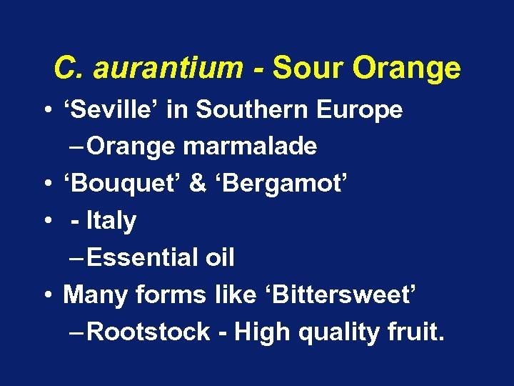C. aurantium - Sour Orange • 'Seville' in Southern Europe – Orange marmalade •