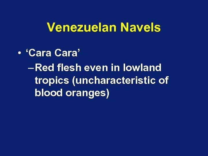 Venezuelan Navels • 'Cara' – Red flesh even in lowland tropics (uncharacteristic of blood